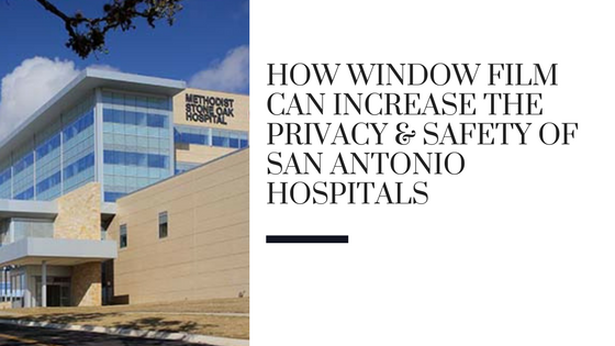 How Window Film Can Increase the Privacy & Safety of San Antonio Hospitals