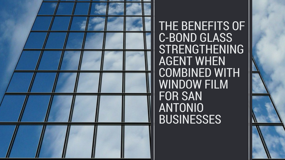 The Benefits of C-Bond Glass Strengthening Agent When Combined with Window Film for San Antonio Businesses