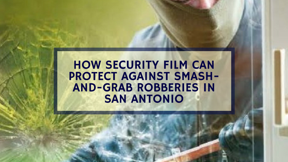 How Security Film Can Protect Against Smash-and-Grab Robberies in San Antonio