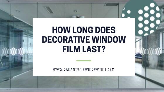 how long does decorative window film last San Antonio